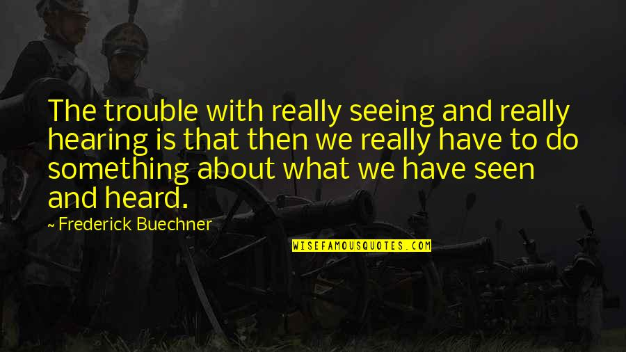 Seeing And Hearing Quotes By Frederick Buechner: The trouble with really seeing and really hearing