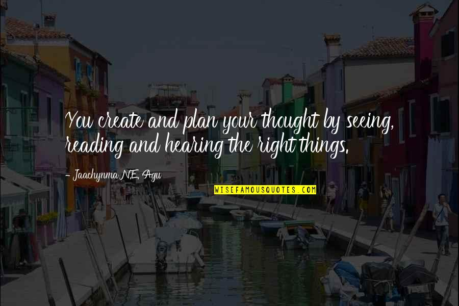 Seeing And Hearing Quotes By Jaachynma N.E. Agu: You create and plan your thought by seeing,