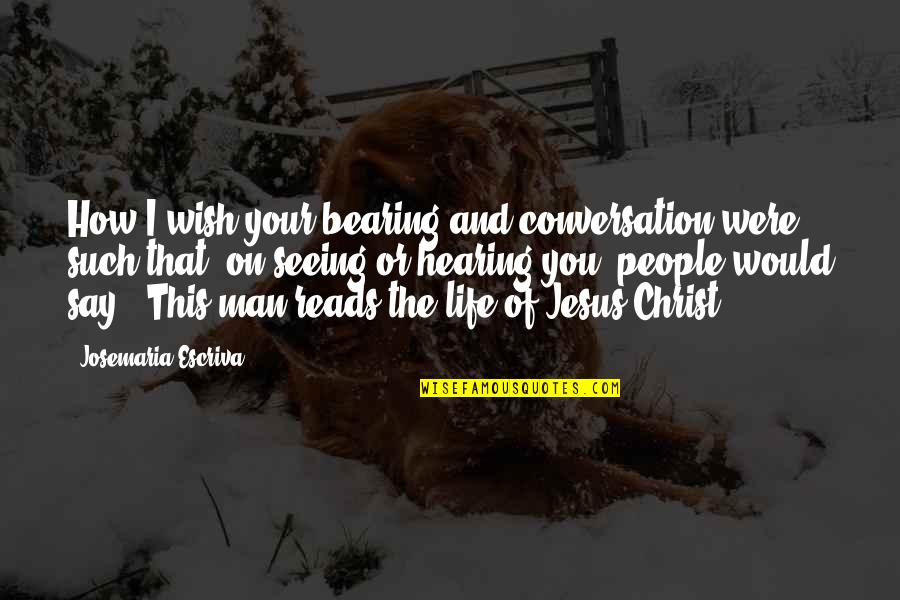 Seeing And Hearing Quotes By Josemaria Escriva: How I wish your bearing and conversation were