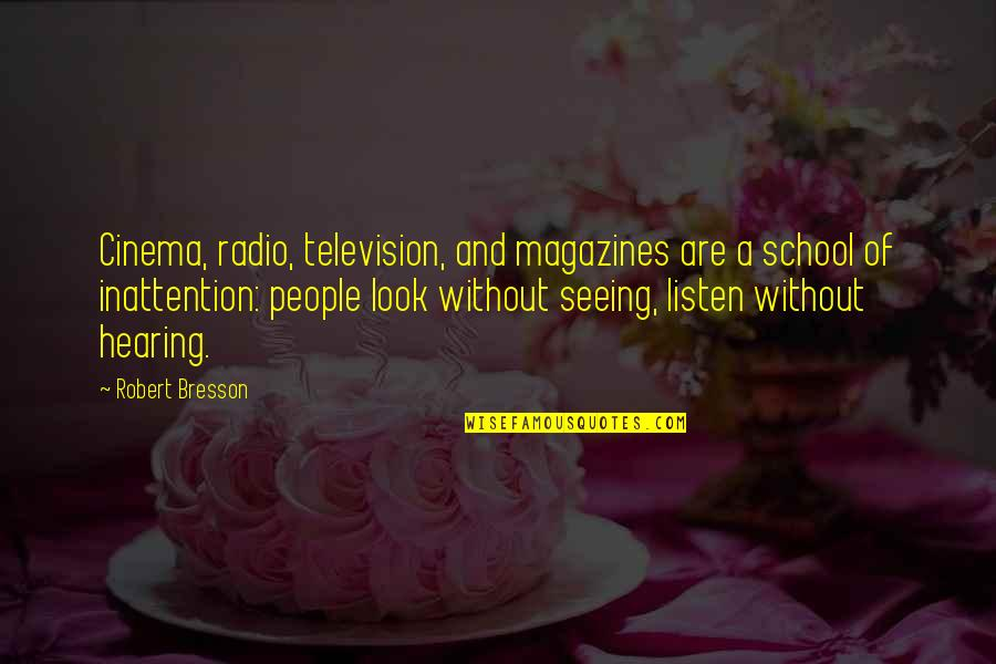 Seeing And Hearing Quotes By Robert Bresson: Cinema, radio, television, and magazines are a school