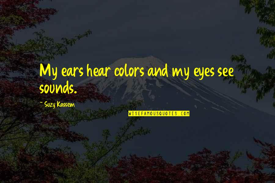 Seeing And Hearing Quotes By Suzy Kassem: My ears hear colors and my eyes see