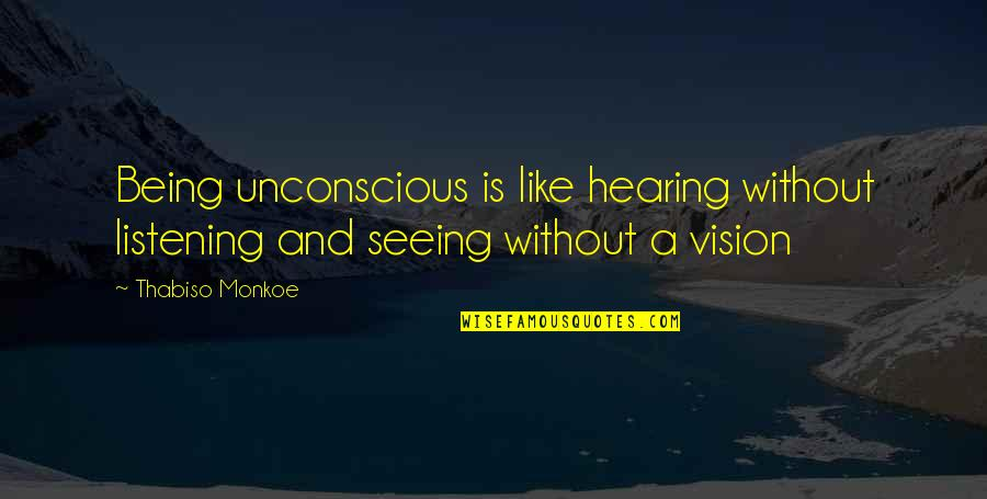 Seeing And Hearing Quotes By Thabiso Monkoe: Being unconscious is like hearing without listening and
