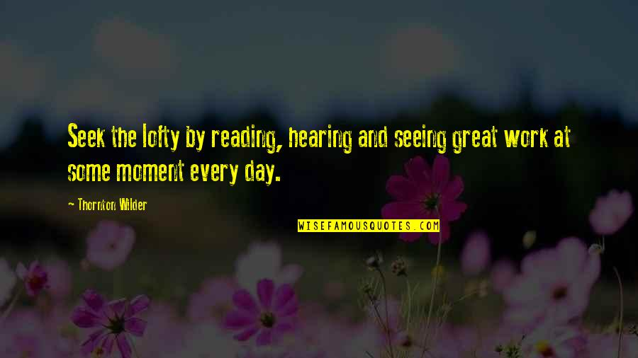 Seeing And Hearing Quotes By Thornton Wilder: Seek the lofty by reading, hearing and seeing