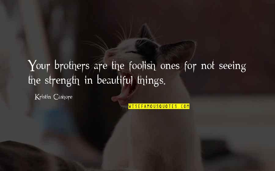 Seeing Beauty In All Things Quotes By Kristin Cashore: Your brothers are the foolish ones for not