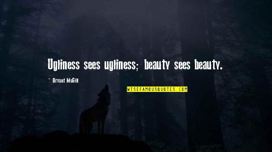 Seeing Beauty Quotes By Bryant McGill: Ugliness sees ugliness; beauty sees beauty.