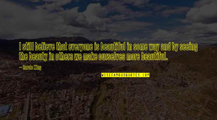 Seeing Beauty Quotes By Carole King: I still believe that everyone is beautiful in