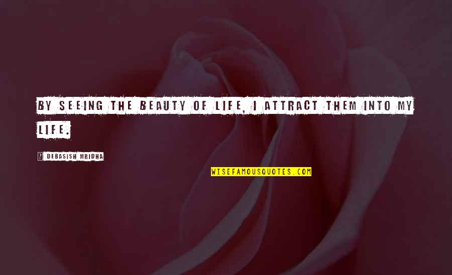 Seeing Beauty Quotes By Debasish Mridha: By seeing the beauty of life, I attract