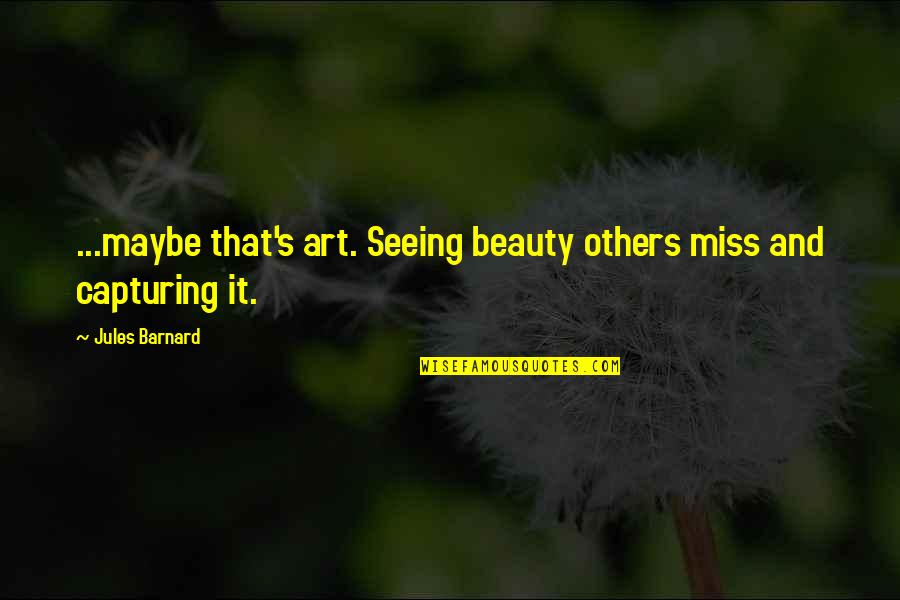 Seeing Beauty Quotes By Jules Barnard: ...maybe that's art. Seeing beauty others miss and