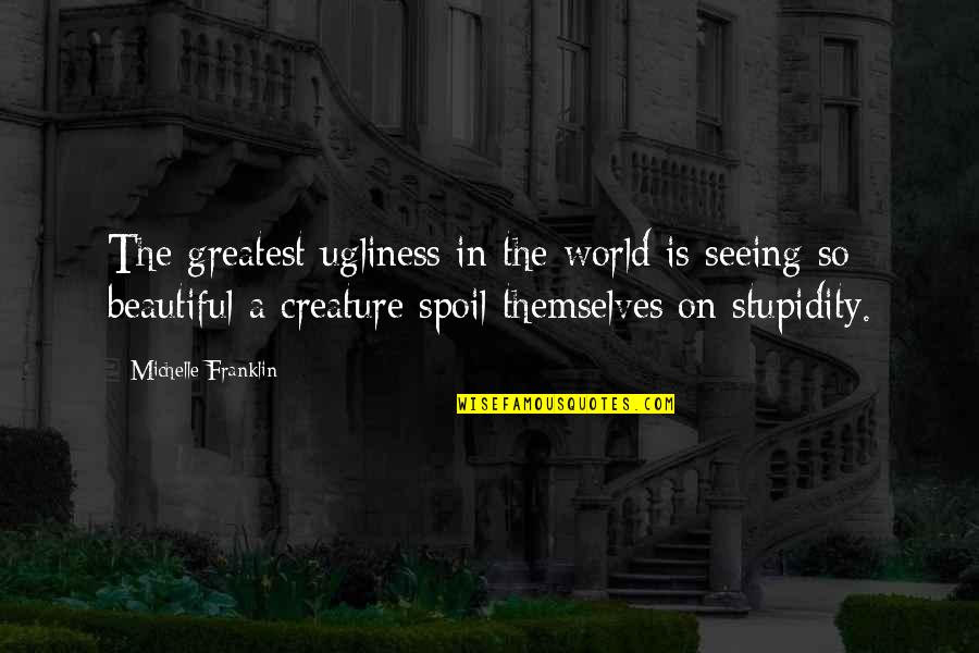 Seeing Beauty Quotes By Michelle Franklin: The greatest ugliness in the world is seeing
