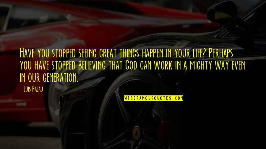 Seeing God Work Quotes By Luis Palau: Have you stopped seeing great things happen in