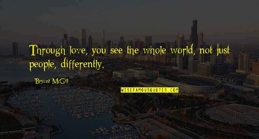 Seeing World Differently Quotes By Bryant McGill: Through love, you see the whole world, not