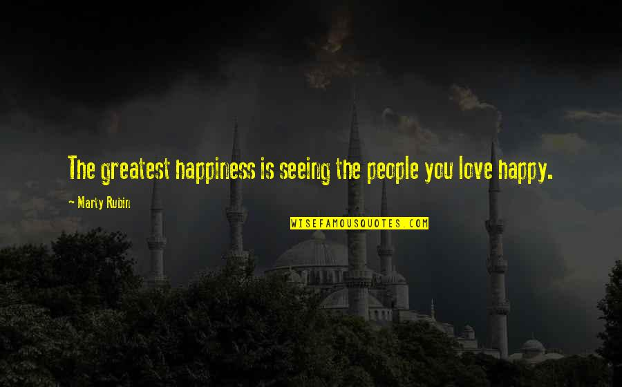 Seeing You Happy Is My Happiness Quotes By Marty Rubin: The greatest happiness is seeing the people you