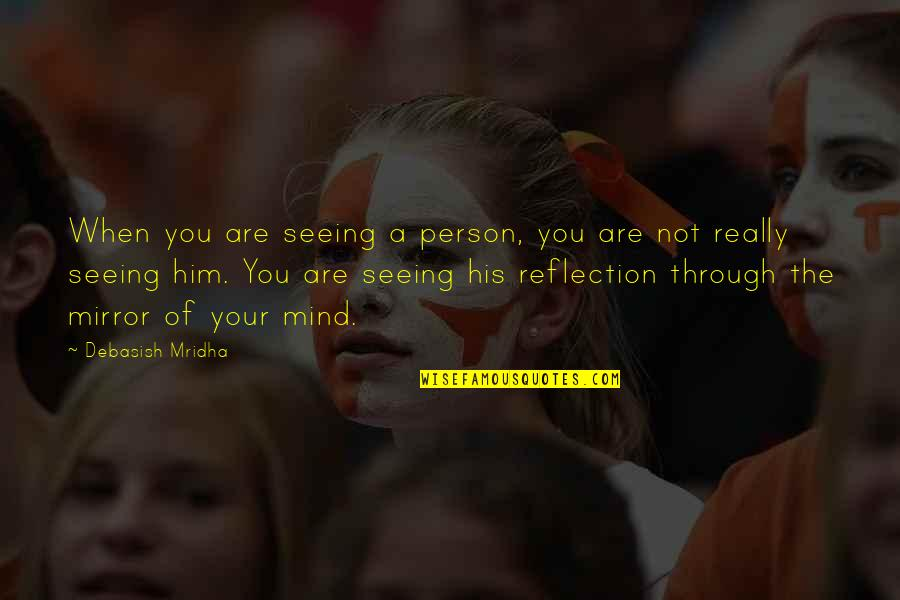 Seeing You With Him Quotes By Debasish Mridha: When you are seeing a person, you are