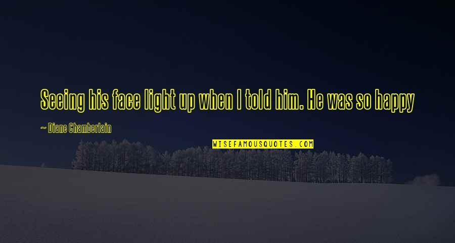 Seeing You With Him Quotes By Diane Chamberlain: Seeing his face light up when I told