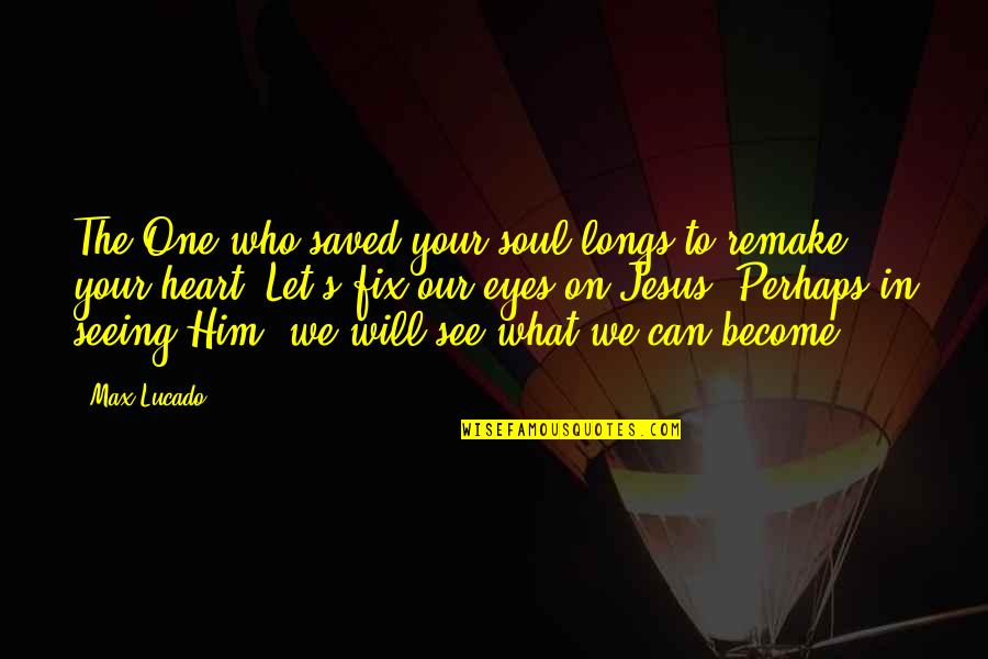 Seeing You With Him Quotes By Max Lucado: The One who saved your soul longs to