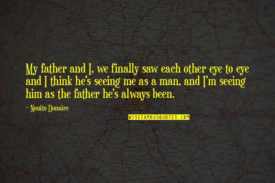 Seeing You With Him Quotes By Nonito Donaire: My father and I, we finally saw each