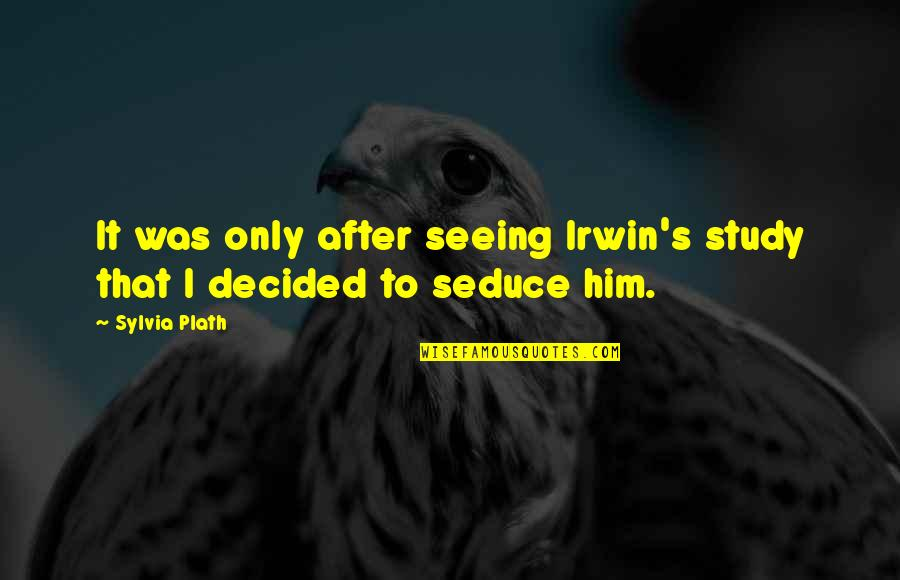 Seeing You With Him Quotes By Sylvia Plath: It was only after seeing Irwin's study that
