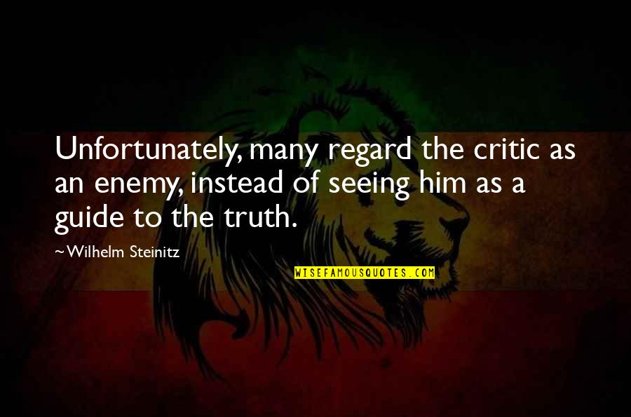 Seeing You With Him Quotes By Wilhelm Steinitz: Unfortunately, many regard the critic as an enemy,