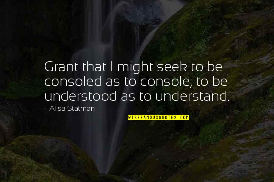 Seek To Understand Quotes By Alisa Statman: Grant that I might seek to be consoled