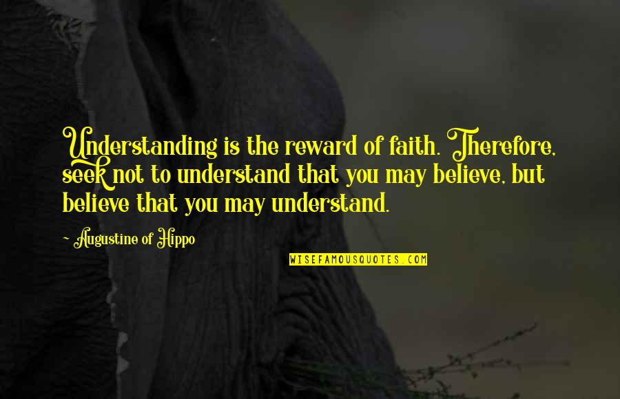 Seek To Understand Quotes By Augustine Of Hippo: Understanding is the reward of faith. Therefore, seek