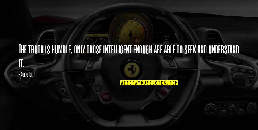 Seek To Understand Quotes By Auliq Ice: The truth is humble, only those intelligent enough