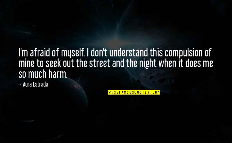 Seek To Understand Quotes By Aura Estrada: I'm afraid of myself. I don't understand this