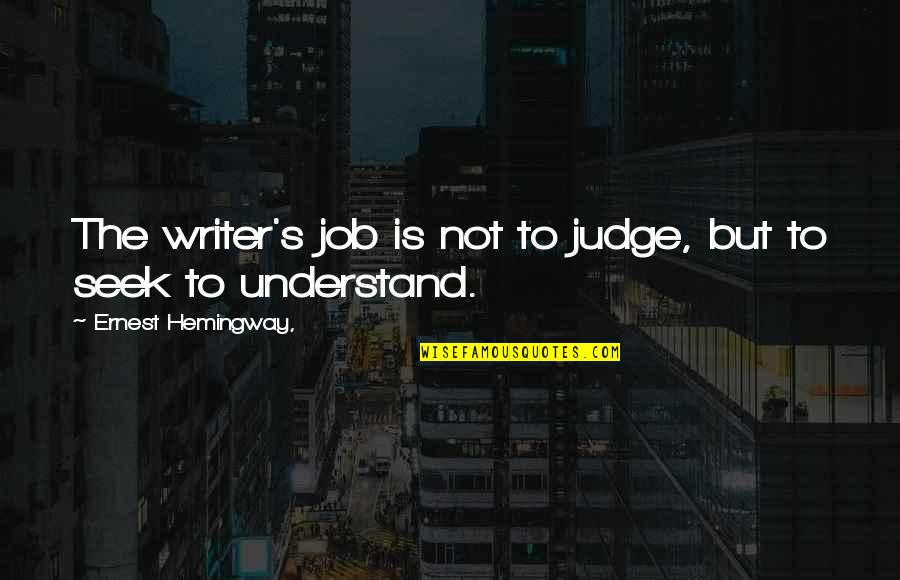 Seek To Understand Quotes By Ernest Hemingway,: The writer's job is not to judge, but