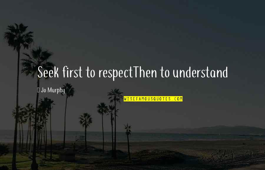 Seek To Understand Quotes By Jo Murphy: Seek first to respectThen to understand