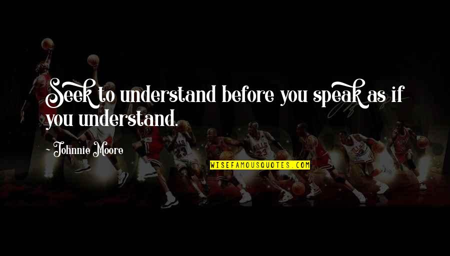 Seek To Understand Quotes By Johnnie Moore: Seek to understand before you speak as if