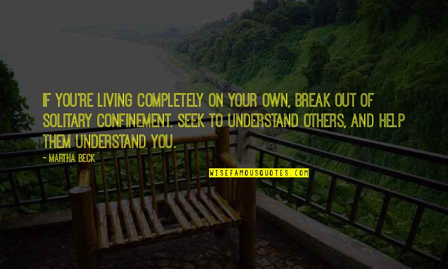 Seek To Understand Quotes By Martha Beck: If you're living completely on your own, break