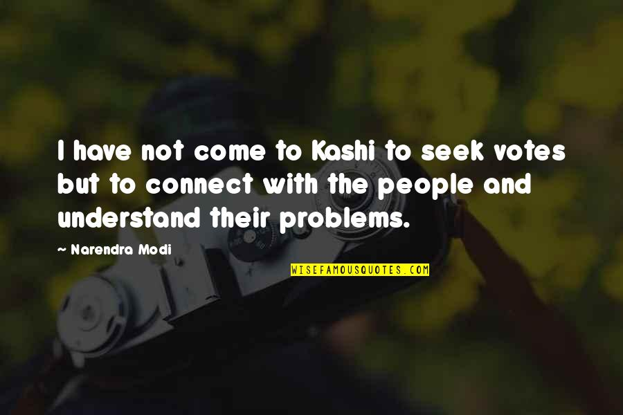 Seek To Understand Quotes By Narendra Modi: I have not come to Kashi to seek