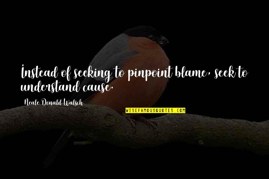 Seek To Understand Quotes By Neale Donald Walsch: Instead of seeking to pinpoint blame, seek to