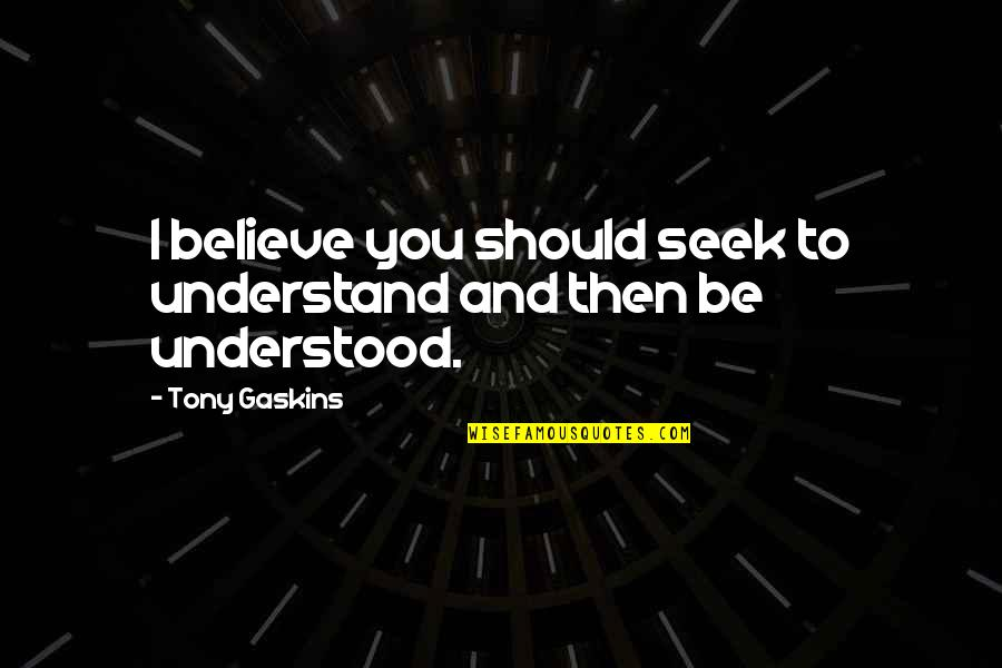 Seek To Understand Quotes By Tony Gaskins: I believe you should seek to understand and