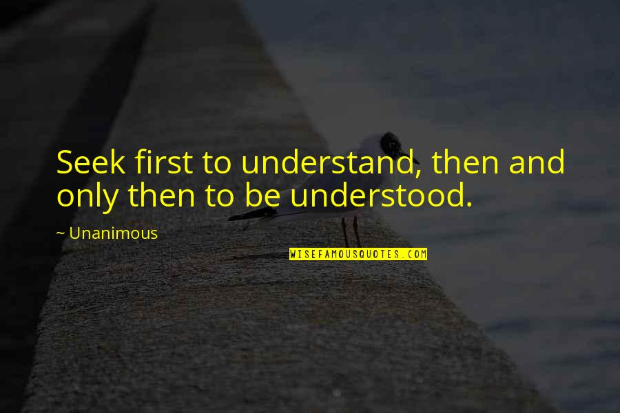 Seek To Understand Quotes By Unanimous: Seek first to understand, then and only then