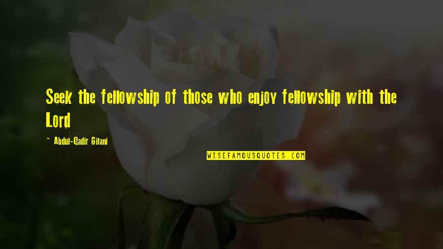 Seek Wisdom Quotes By Abdul-Qadir Gilani: Seek the fellowship of those who enjoy fellowship