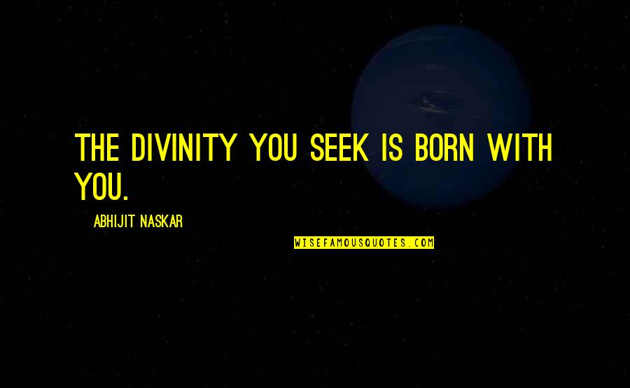 Seek Wisdom Quotes By Abhijit Naskar: The divinity you seek is born with you.