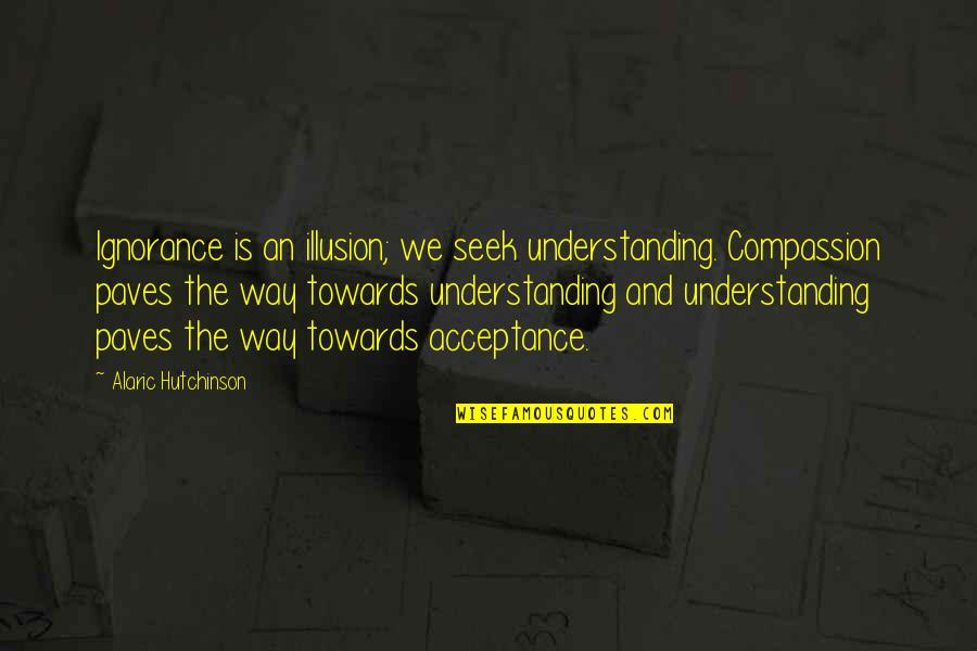 Seek Wisdom Quotes By Alaric Hutchinson: Ignorance is an illusion; we seek understanding. Compassion
