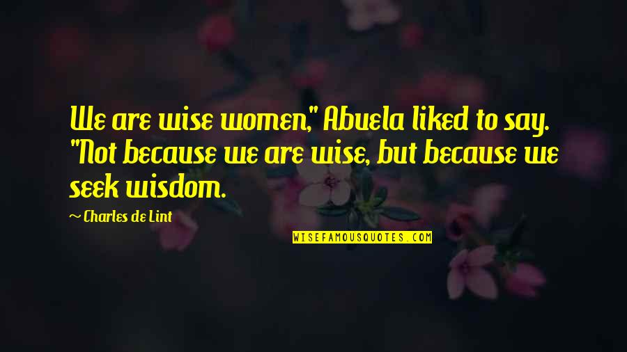 "Seek Wisdom Quotes By Charles De Lint: We are wise women,"" Abuela liked to say."