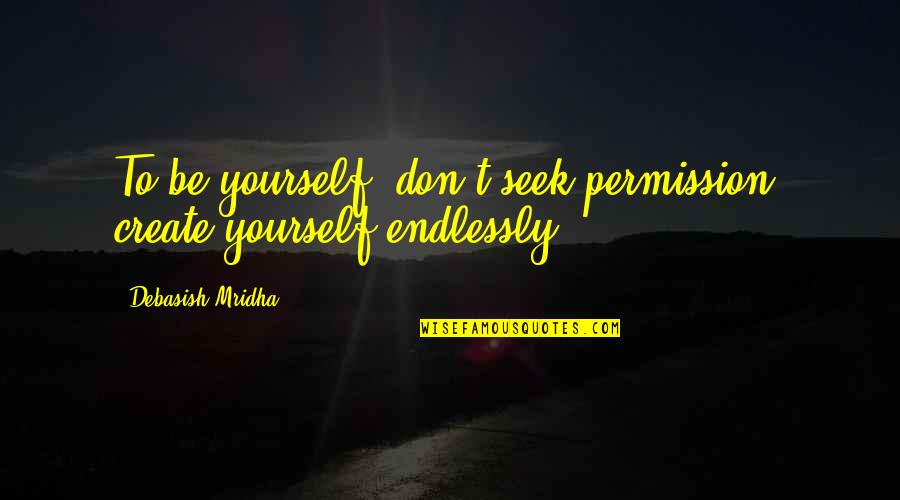 Seek Wisdom Quotes By Debasish Mridha: To be yourself, don't seek permission, create yourself