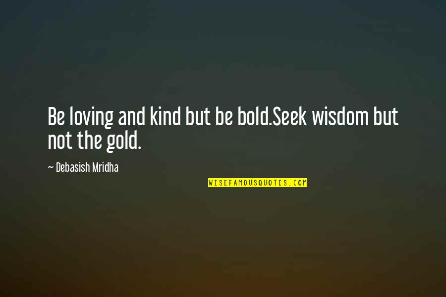 Seek Wisdom Quotes By Debasish Mridha: Be loving and kind but be bold.Seek wisdom