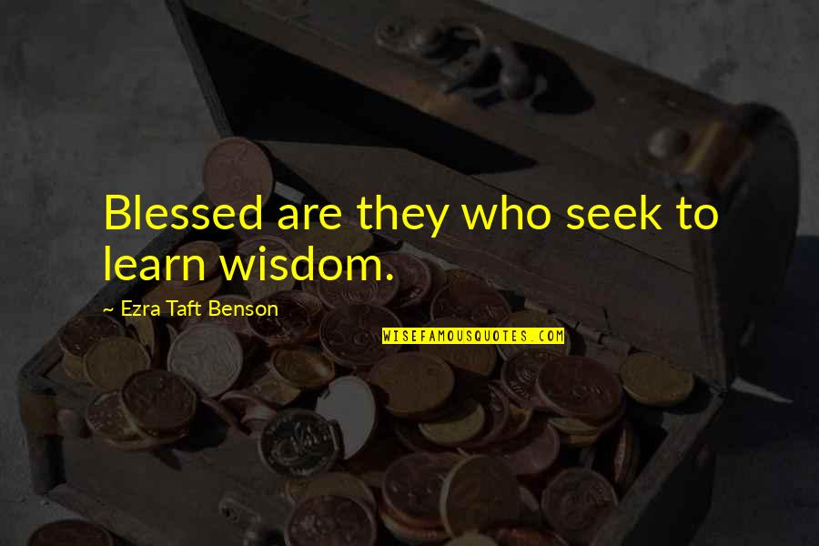 Seek Wisdom Quotes By Ezra Taft Benson: Blessed are they who seek to learn wisdom.