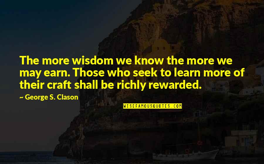 Seek Wisdom Quotes By George S. Clason: The more wisdom we know the more we