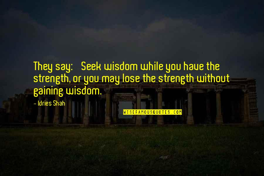 Seek Wisdom Quotes By Idries Shah: They say: 'Seek wisdom while you have the