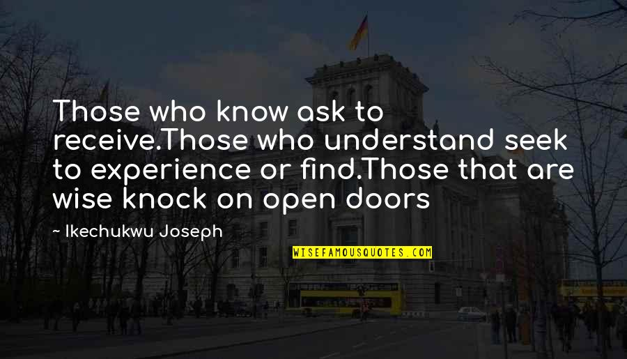 Seek Wisdom Quotes By Ikechukwu Joseph: Those who know ask to receive.Those who understand