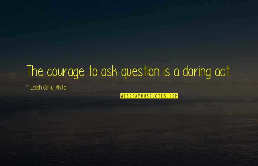 Seek Wisdom Quotes By Lailah Gifty Akita: The courage to ask question is a daring