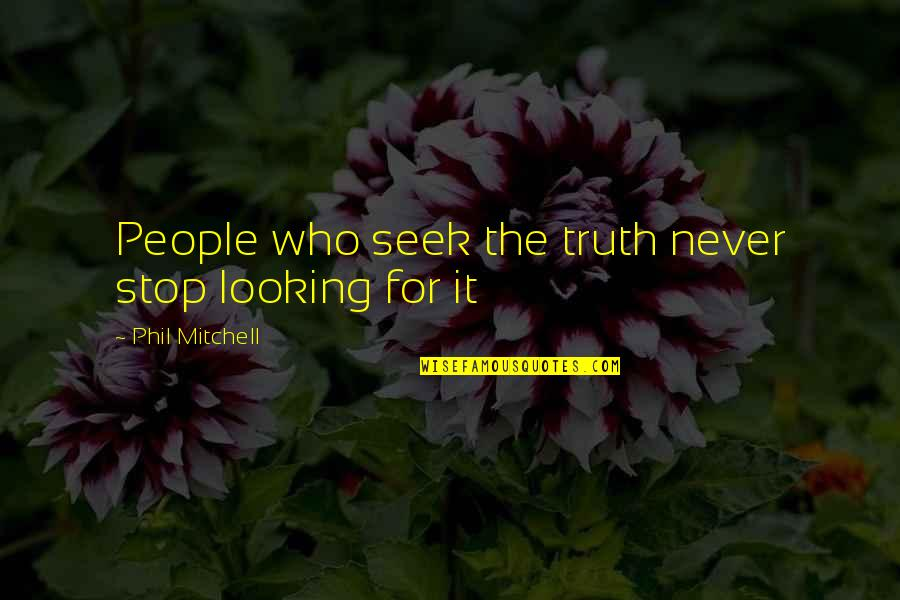 Seek Wisdom Quotes By Phil Mitchell: People who seek the truth never stop looking