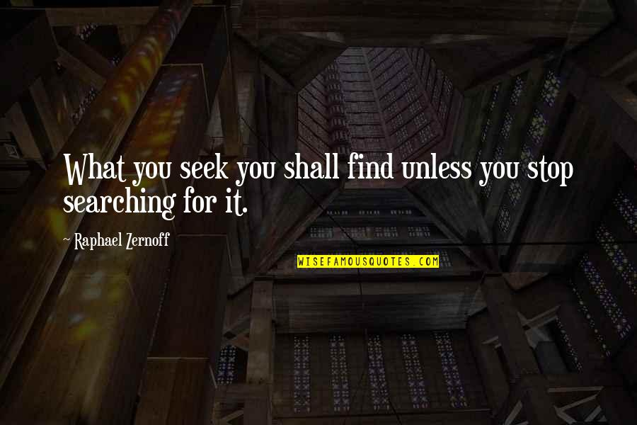 Seek Wisdom Quotes By Raphael Zernoff: What you seek you shall find unless you