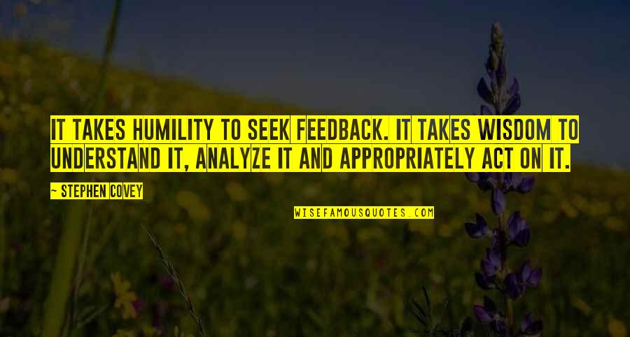 Seek Wisdom Quotes By Stephen Covey: It takes humility to seek feedback. It takes
