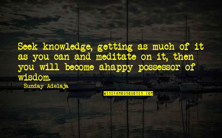 Seek Wisdom Quotes By Sunday Adelaja: Seek knowledge, getting as much of it as