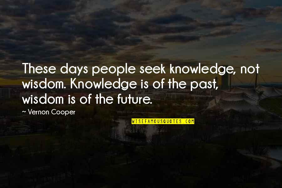 Seek Wisdom Quotes By Vernon Cooper: These days people seek knowledge, not wisdom. Knowledge
